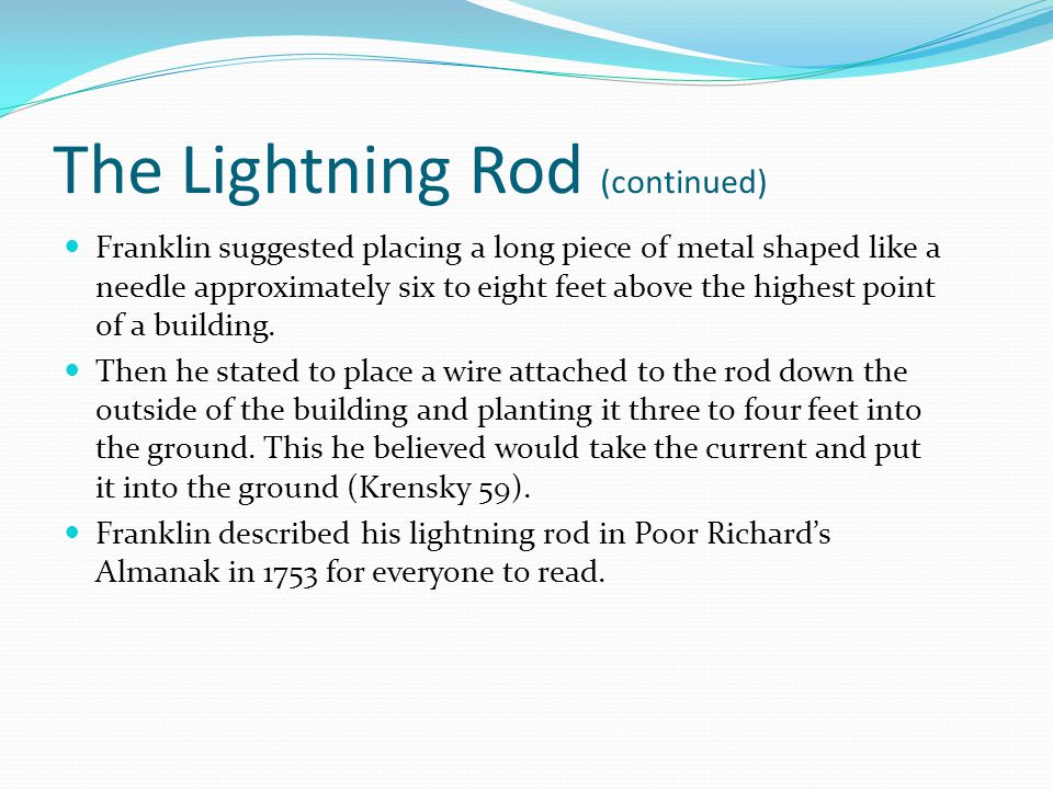 The Lightning Rod (continued) Franklin suggested placing a long piece of metal shaped like a needle approximately six to eight feet above the highest