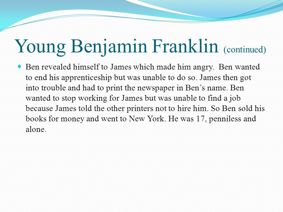 Young Benjamin Franklin (continued) Ben revealed himself to James which made him angry. Ben wanted to end his apprenticeship but was unable to do so.