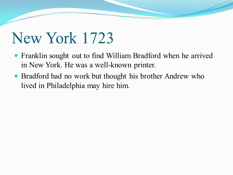 New York 1723 Franklin sought out to find William Bradford when he arrived in New York. He was a well-known printer. Bradford had no work but thought