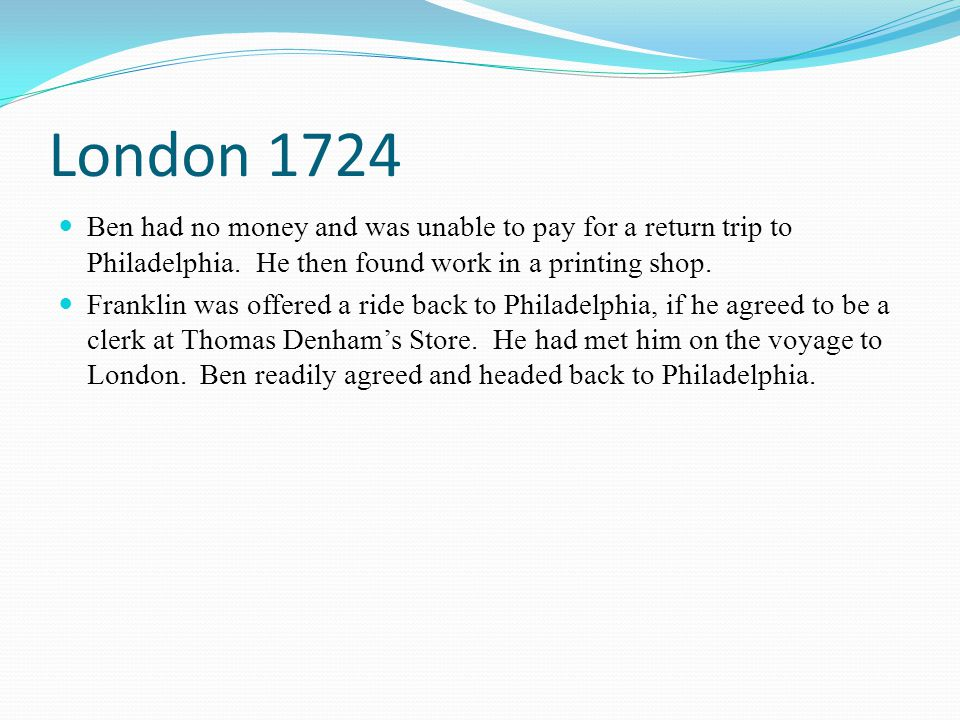 London 1724 Ben had no money and was unable to pay for a return trip to Philadelphia. He then found work in a printing shop. Franklin was offered a ri