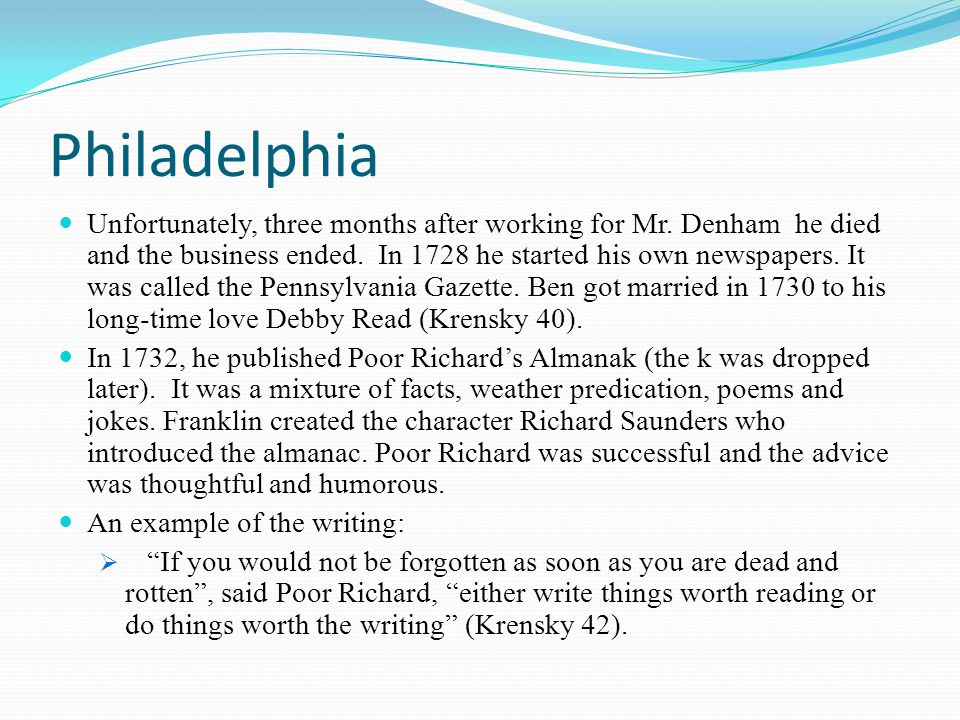 Philadelphia Unfortunately, three months after working for Mr. Denham he died and the business ended. In 1728 he started his own newspapers. It was ca