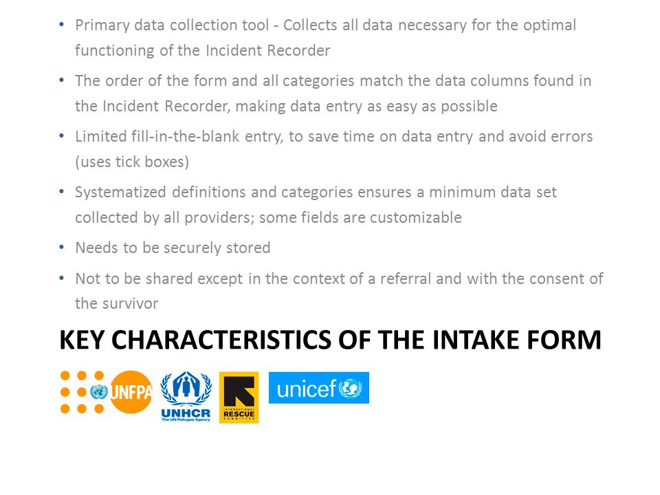 KEY CHARACTERISTICS OF THE INTAKE FORM Primary data collection tool - Collects all data necessary for the optimal functioning of the Incident Recorder