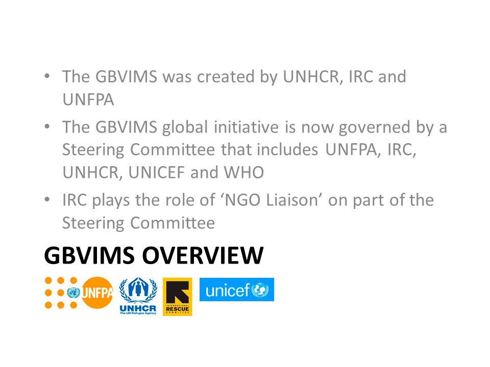 GBVIMS OVERVIEW The GBVIMS was created by UNHCR, IRC and UNFPA The GBVIMS global initiative is now governed by a Steering Committee that includes UNFP
