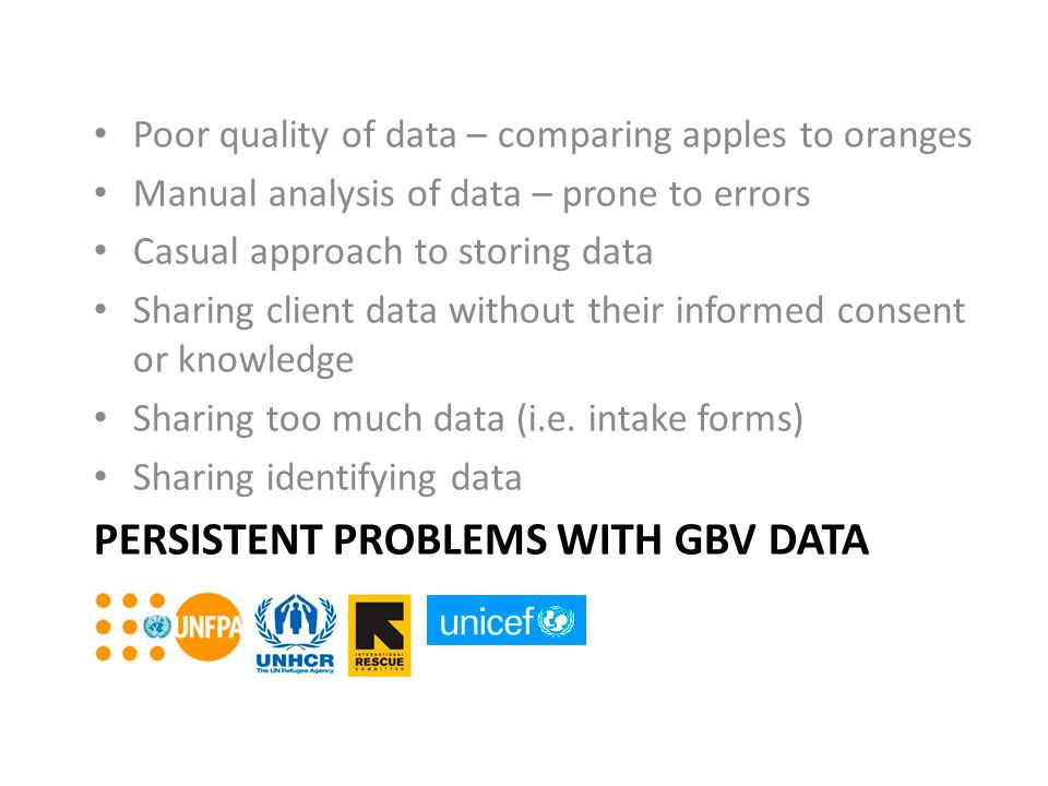 PERSISTENT PROBLEMS WITH GBV DATA Poor quality of data – comparing apples to oranges Manual analysis of data – prone to errors Casual approach to stor