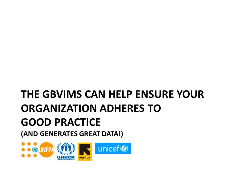 THE GBVIMS CAN HELP ENSURE YOUR ORGANIZATION ADHERES TO GOOD PRACTICE (AND GENERATES GREAT DATA!)