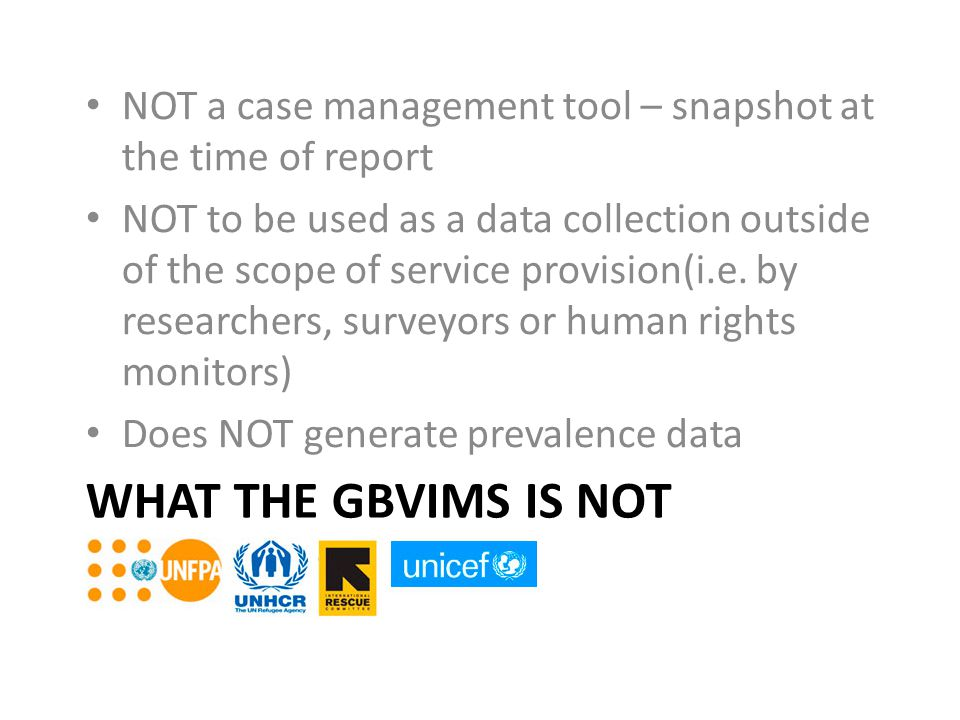 WHAT THE GBVIMS IS NOT NOT a case management tool – snapshot at the time of report NOT to be used as a data collection outside of the scope of service