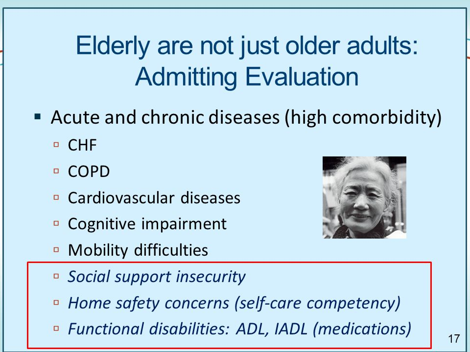 17 Elderly are not just older adults: Admitting Evaluation  Acute and chronic diseases (high comorbidity)  CHF  COPD  Cardiovascular diseases  Cognitive impairment  Mobility difficulties  Social support insecurity  Home safety concerns (self-care competency)  Functional disabilities: ADL, IADL (medications) 17