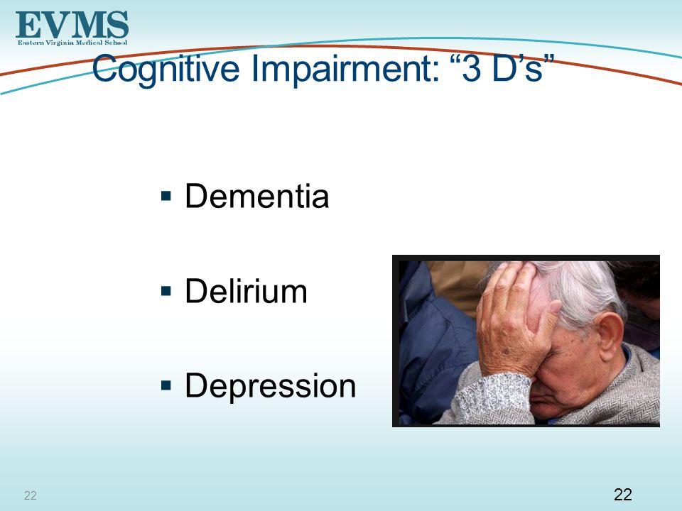 22 Cognitive Impairment: 3 D's  Dementia  Delirium  Depression 22