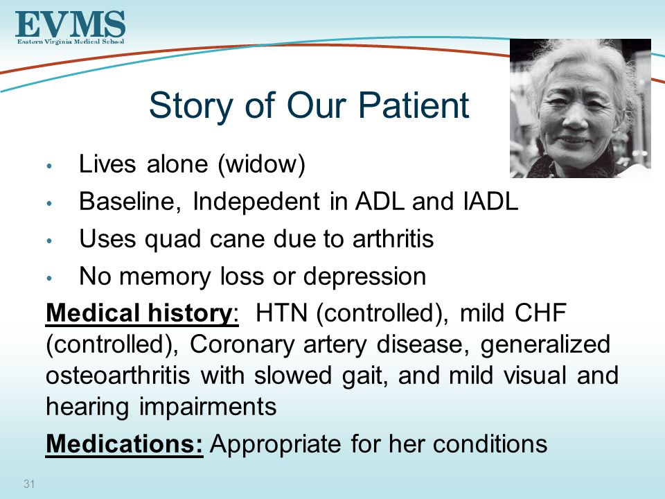 31 Story of Our Patient Lives alone (widow) Baseline, Indepedent in ADL and IADL Uses quad cane due to arthritis No memory loss or depression Medical history: HTN (controlled), mild CHF (controlled), Coronary artery disease, generalized osteoarthritis with slowed gait, and mild visual and hearing impairments Medications: Appropriate for her conditions