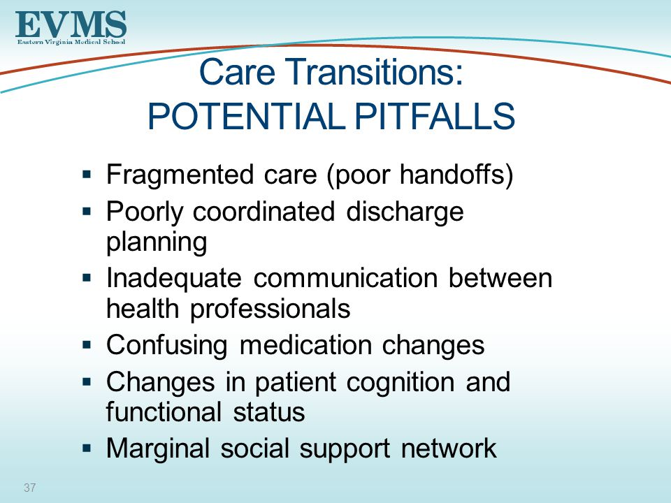 37 Care Transitions: POTENTIAL PITFALLS  Fragmented care (poor handoffs)  Poorly coordinated discharge planning  Inadequate communication between health professionals  Confusing medication changes  Changes in patient cognition and functional status  Marginal social support network