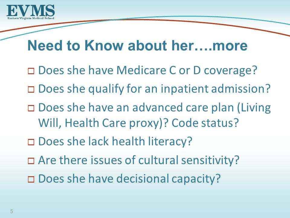  Does she have Medicare C or D coverage.  Does she qualify for an inpatient admission.