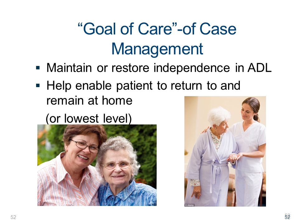 52 Goal of Care -of Case Management  Maintain or restore independence in ADL  Help enable patient to return to and remain at home (or lowest level) 52