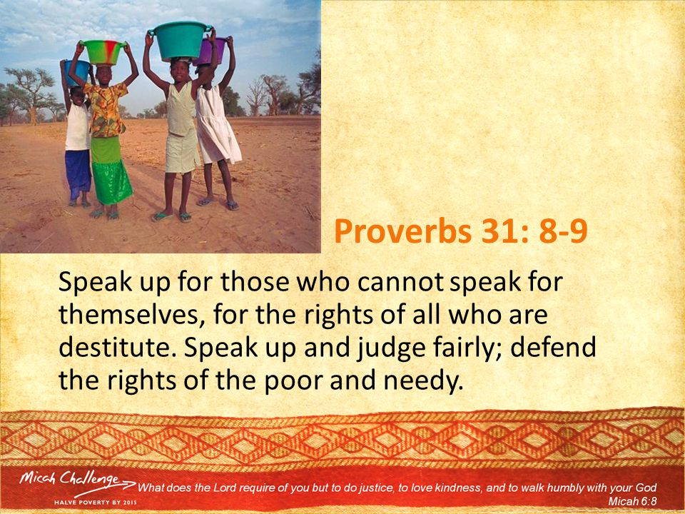 Proverbs 31: 8-9 Speak up for those who cannot speak for themselves, for the rights of all who are destitute.