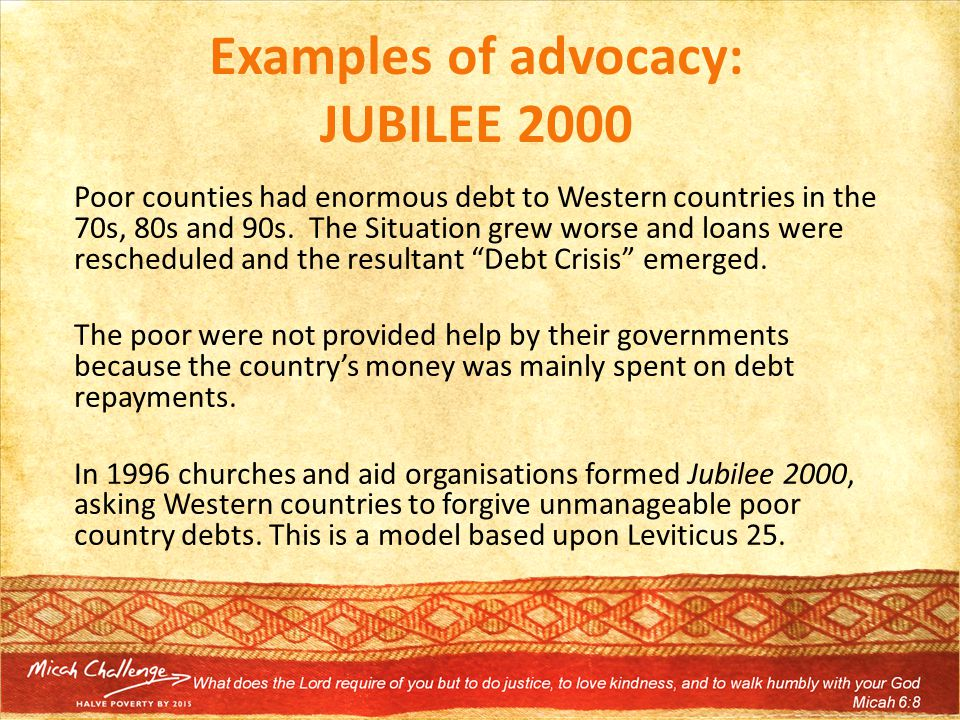 Examples of advocacy: JUBILEE 2000 Poor counties had enormous debt to Western countries in the 70s, 80s and 90s.