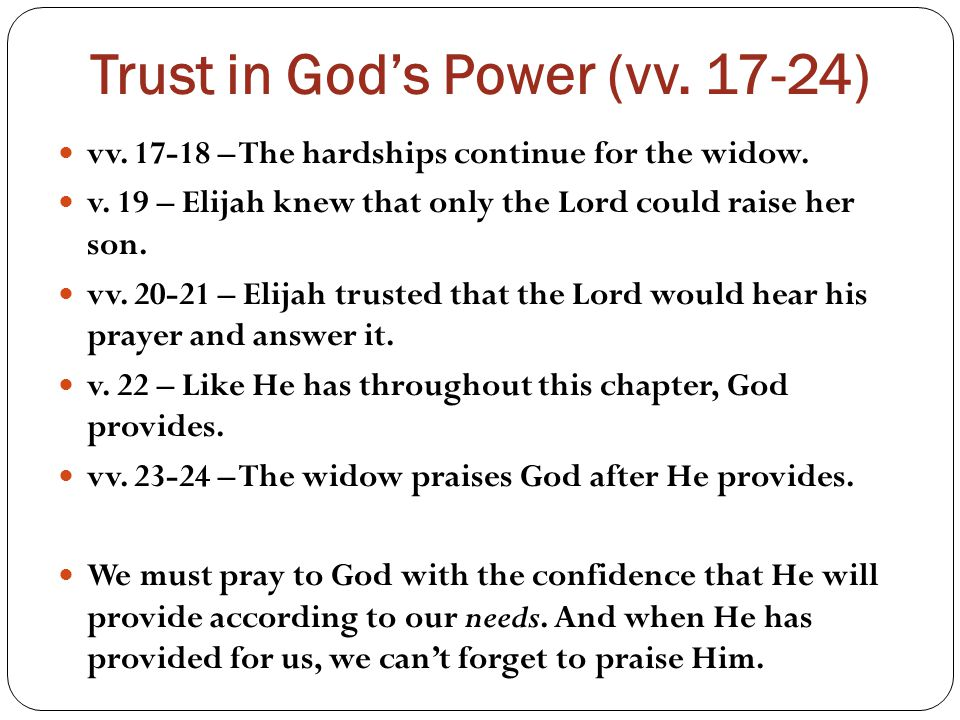 Trust in God's Power (vv. 17-24) vv. 17-18 – The hardships continue for the widow.