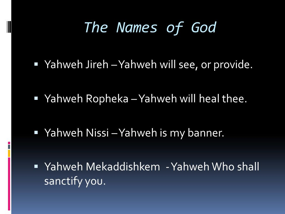 The Names of God  Yahweh Jireh – Yahweh will see, or provide.  Yahweh Ropheka – Yahweh will heal thee.  Yahweh Nissi – Yahweh is my banner.  Yahwe