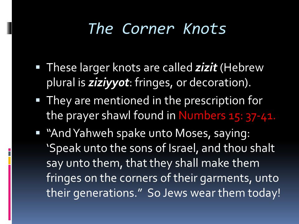 The Corner Knots  These larger knots are called zizit (Hebrew plural is ziziyyot: fringes, or decoration).  They are mentioned in the prescription f