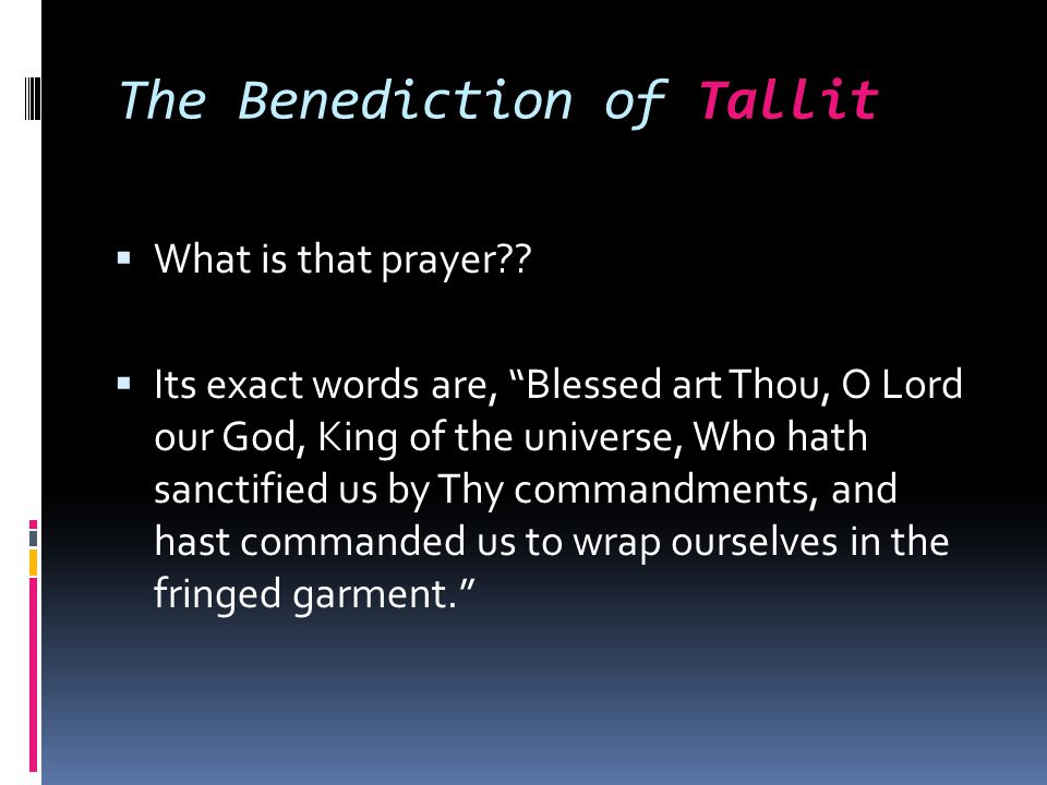 "The Benediction of Tallit  What is that prayer??  Its exact words are, ""Blessed art Thou, O Lord our God, King of the universe, Who hath sanctified"