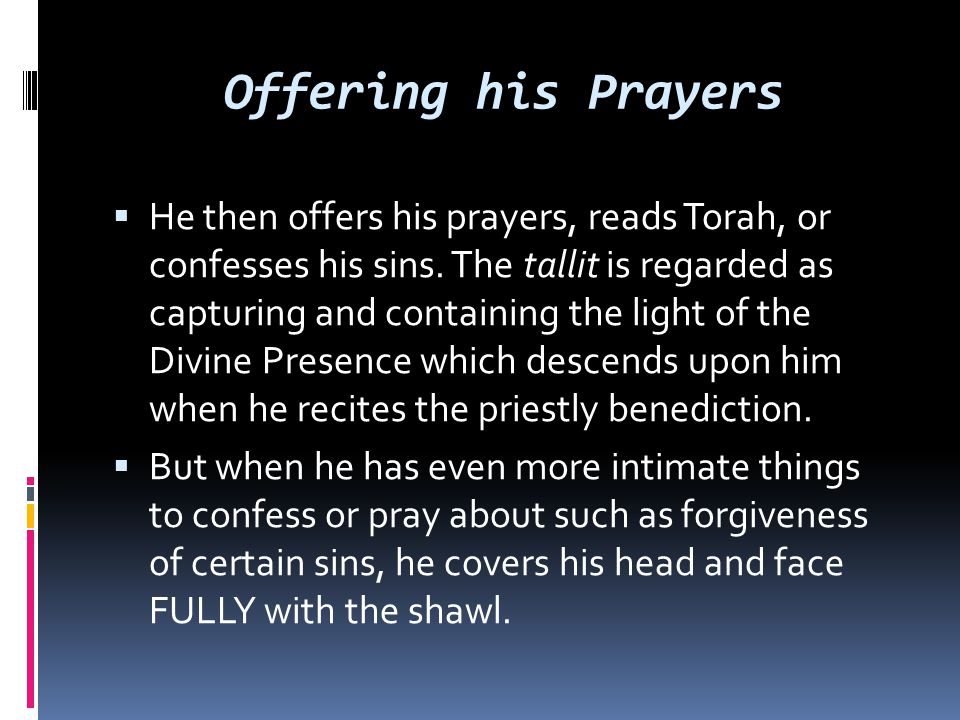 Offering his Prayers  He then offers his prayers, reads Torah, or confesses his sins. The tallit is regarded as capturing and containing the light of