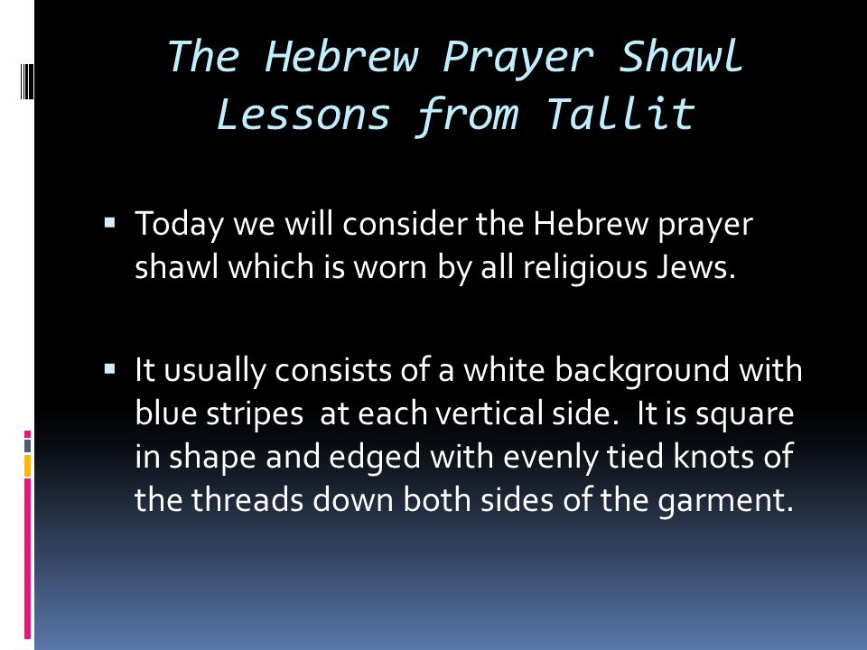 The Hebrew Prayer Shawl Lessons from Tallit  Today we will consider the Hebrew prayer shawl which is worn by all religious Jews.  It usually consist