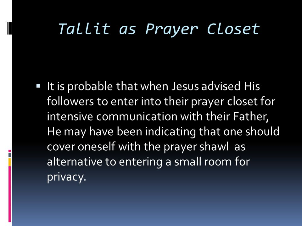 Tallit as Prayer Closet  It is probable that when Jesus advised His followers to enter into their prayer closet for intensive communication with thei