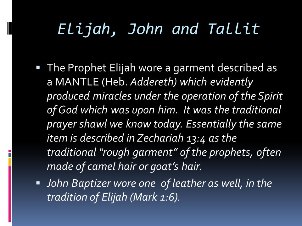 Elijah, John and Tallit  The Prophet Elijah wore a garment described as a MANTLE (Heb. Addereth) which evidently produced miracles under the operatio
