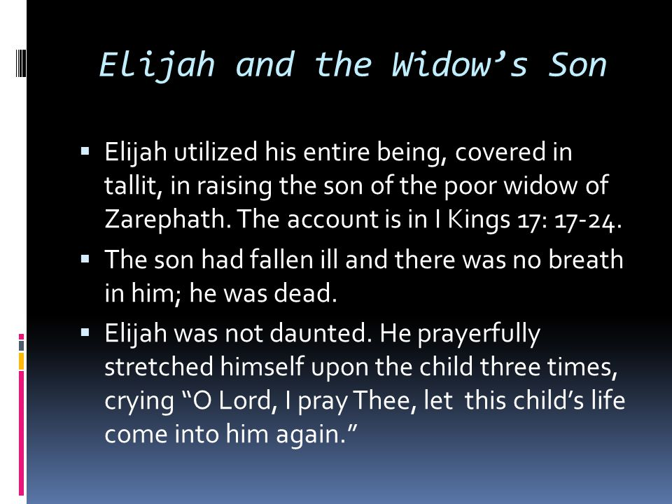 Elijah and the Widow's Son  Elijah utilized his entire being, covered in tallit, in raising the son of the poor widow of Zarephath. The account is in