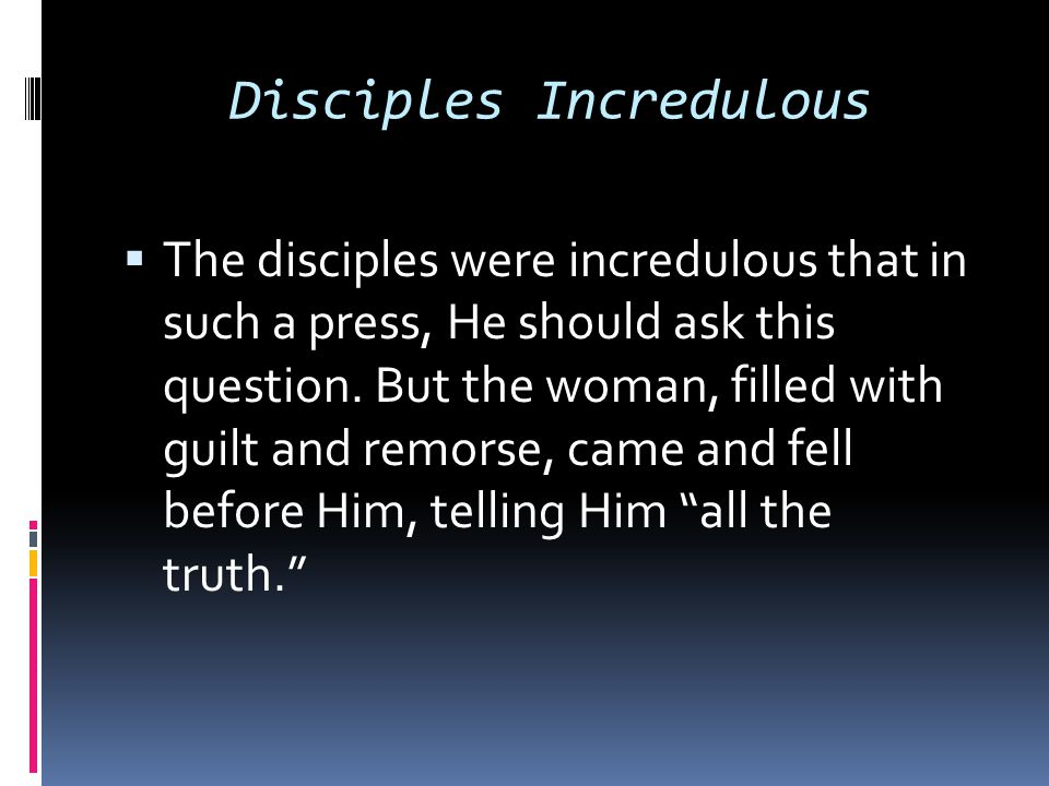 Disciples Incredulous  The disciples were incredulous that in such a press, He should ask this question. But the woman, filled with guilt and remorse