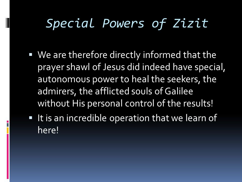 Special Powers of Zizit  We are therefore directly informed that the prayer shawl of Jesus did indeed have special, autonomous power to heal the seek