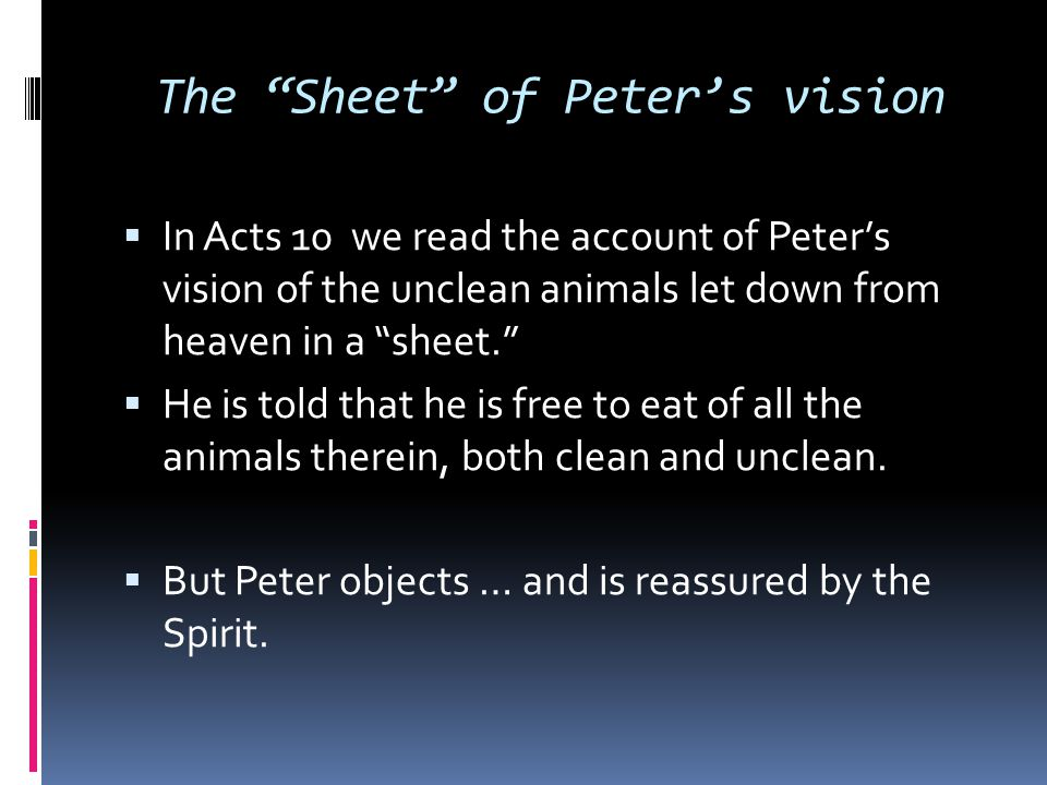 "The ""Sheet"" of Peter's vision  In Acts 10 we read the account of Peter's vision of the unclean animals let down from heaven in a ""sheet.""  He is tol"