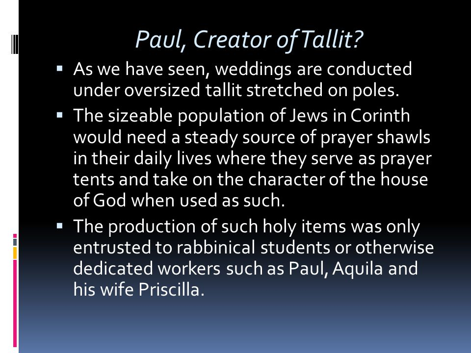 Paul, Creator of Tallit?  As we have seen, weddings are conducted under oversized tallit stretched on poles.  The sizeable population of Jews in Cor