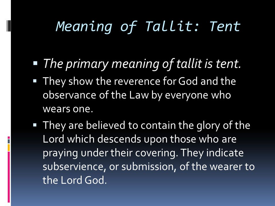 Meaning of Tallit: Tent  The primary meaning of tallit is tent.  They show the reverence for God and the observance of the Law by everyone who wears