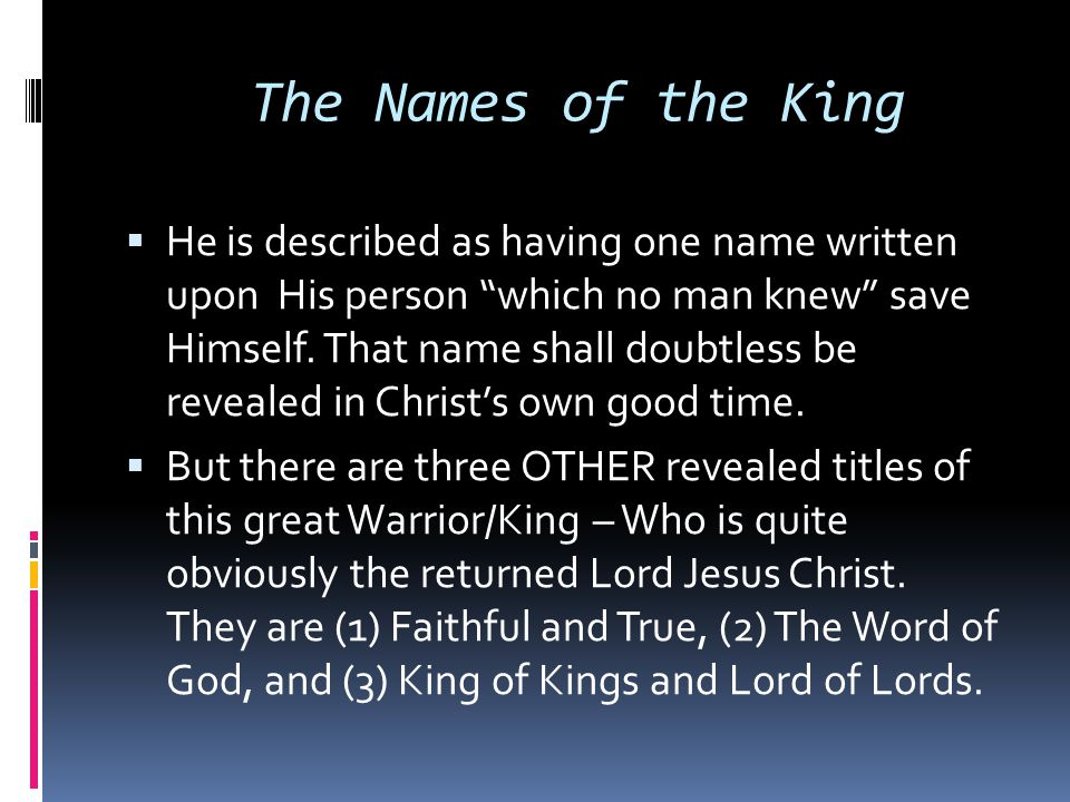 "The Names of the King  He is described as having one name written upon His person ""which no man knew"" save Himself. That name shall doubtless be reve"