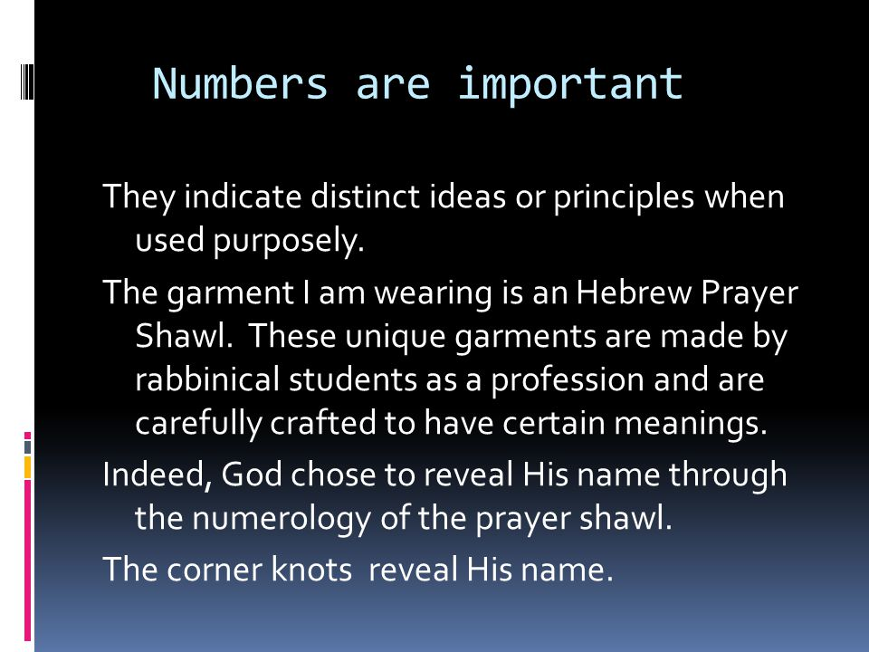 Numbers are important They indicate distinct ideas or principles when used purposely. The garment I am wearing is an Hebrew Prayer Shawl. These unique