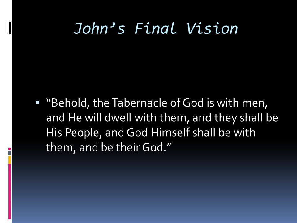 "John's Final Vision  ""Behold, the Tabernacle of God is with men, and He will dwell with them, and they shall be His People, and God Himself shall be"