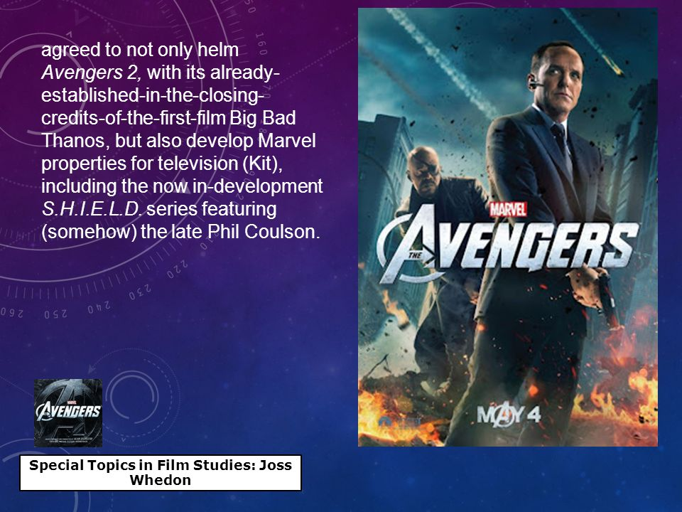 Special Topics in Film Studies: Joss Whedon agreed to not only helm Avengers 2, with its already- established-in-the-closing- credits-of-the-first-film Big Bad Thanos, but also develop Marvel properties for television (Kit), including the now in-development S.H.I.E.L.D.