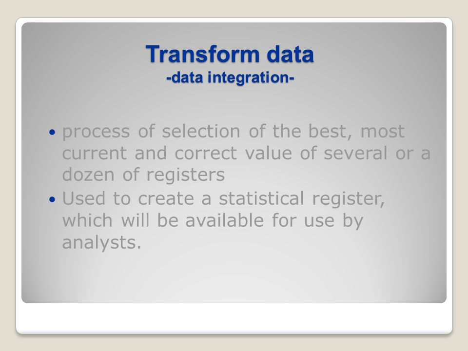 Transform data -data integration- process of selection of the best, most current and correct value of several or a dozen of registers Used to create a statistical register, which will be available for use by analysts.