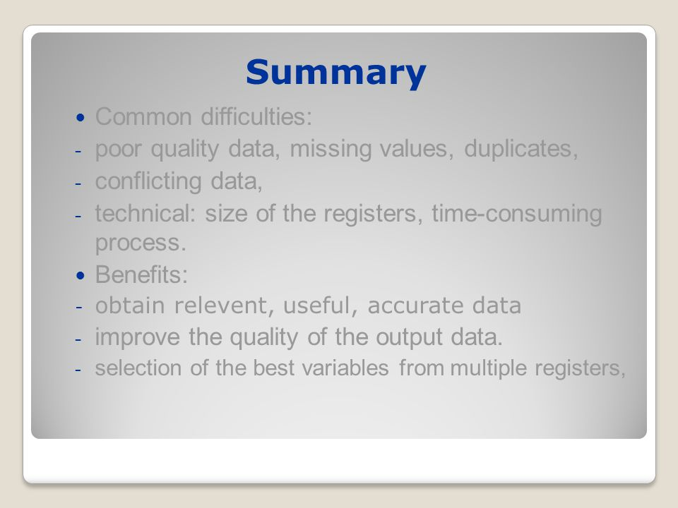 Summary Common difficulties: - poor quality data, missing values, duplicates, - conflicting data, - technical: size of the registers, time-consuming process.