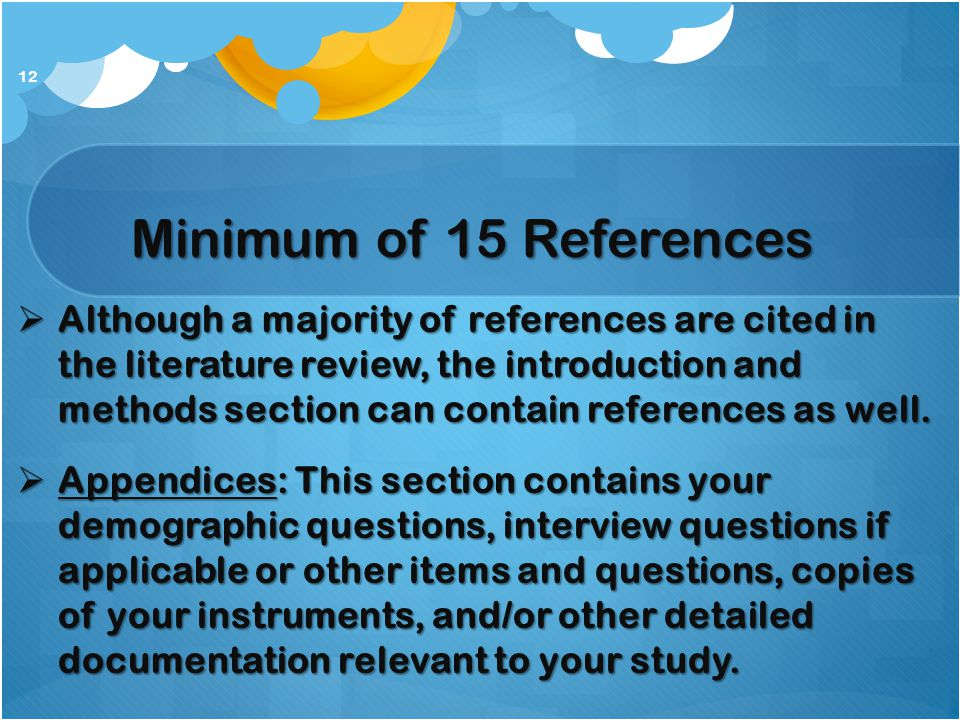 Minimum of 15 References  Although a majority of references are cited in the literature review, the introduction and methods section can contain refe