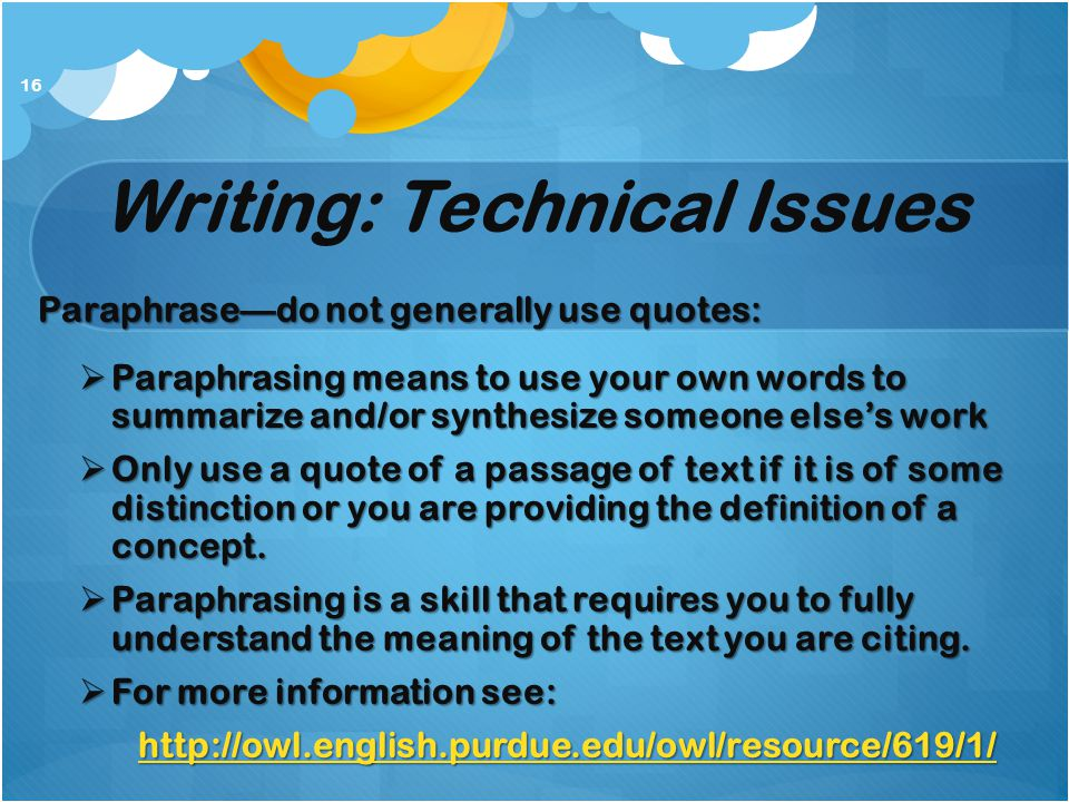Writing: Technical Issues Paraphrase—do not generally use quotes:  Paraphrasing means to use your own words to summarize and/or synthesize someone el