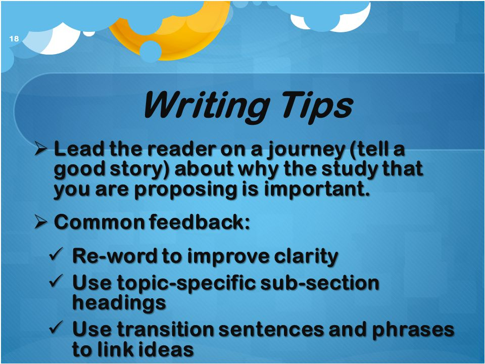 Writing Tips  Lead the reader on a journey (tell a good story) about why the study that you are proposing is important.  Common feedback: Re-word to