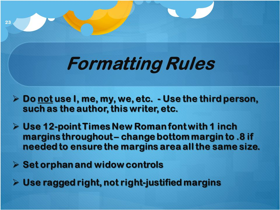 Formatting Rules  Do not use I, me, my, we, etc. - Use the third person, such as the author, this writer, etc.  Use 12-point Times New Roman font wi
