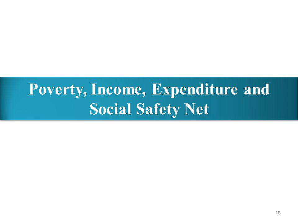 15 Poverty, Income, Expenditure and Social Safety Net Poverty, Income, Expenditure and Social Safety Net