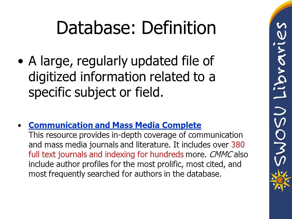 Database: Definition A large, regularly updated file of digitized information related to a specific subject or field. Communication and Mass Media Com