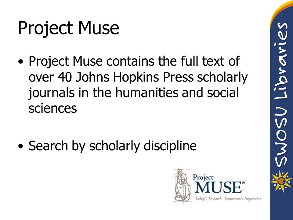 Project Muse Project Muse contains the full text of over 40 Johns Hopkins Press scholarly journals in the humanities and social sciences Search by sch