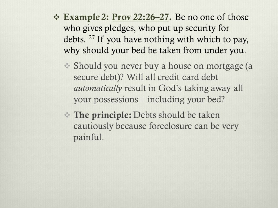  Example 2: Prov 22:26–27. Be no one of those who gives pledges, who put up security for debts.