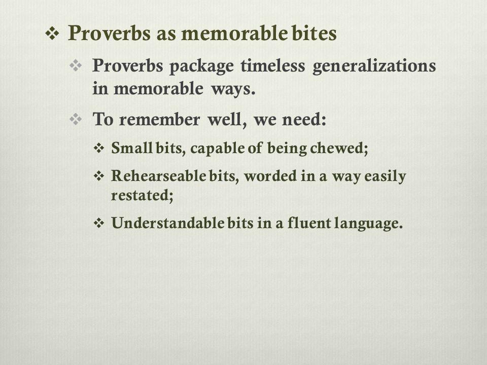  Proverbs as memorable bites  Proverbs package timeless generalizations in memorable ways.