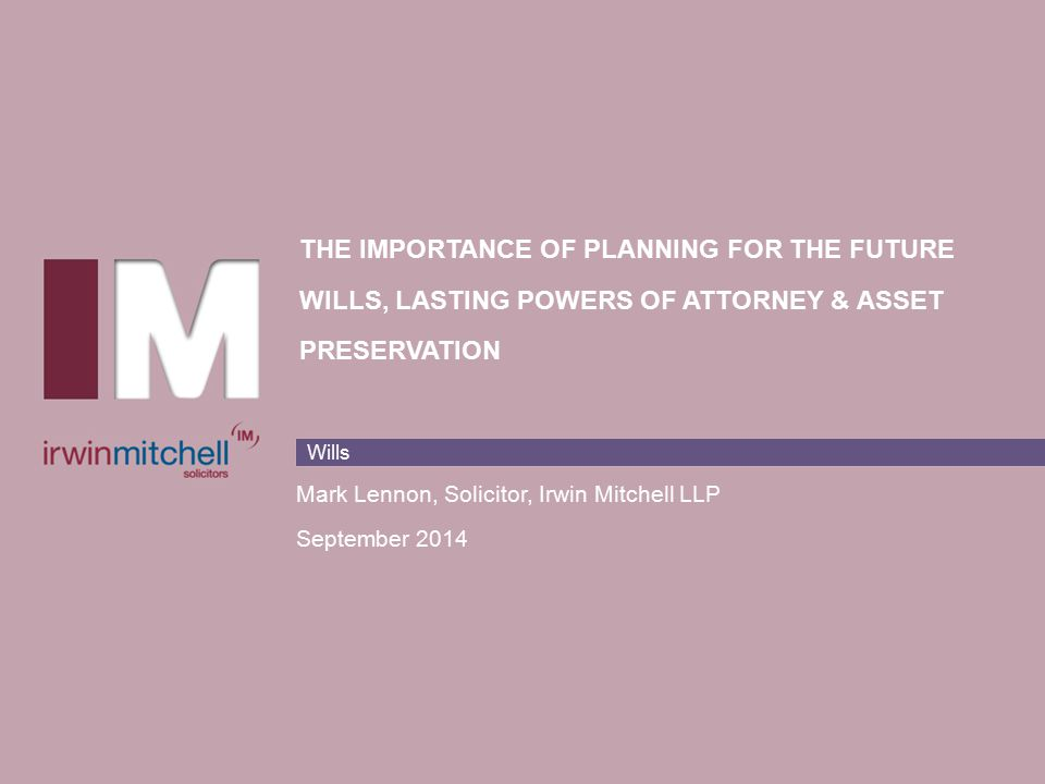 Wills THE IMPORTANCE OF PLANNING FOR THE FUTURE WILLS, LASTING POWERS OF ATTORNEY & ASSET PRESERVATION Mark Lennon, Solicitor, Irwin Mitchell LLP September 2014