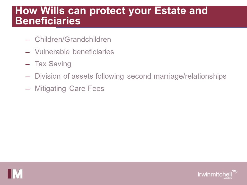 How Wills can protect your Estate and Beneficiaries –Children/Grandchildren –Vulnerable beneficiaries –Tax Saving –Division of assets following second marriage/relationships –Mitigating Care Fees