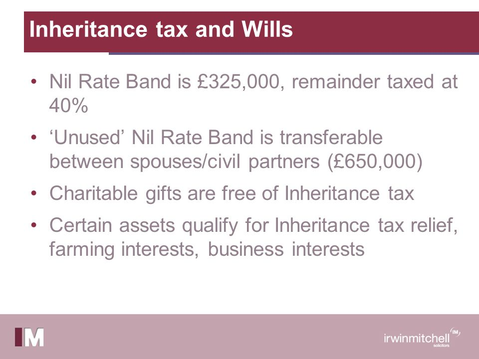 Inheritance tax and Wills Nil Rate Band is £325,000, remainder taxed at 40% 'Unused' Nil Rate Band is transferable between spouses/civil partners (£650,000) Charitable gifts are free of Inheritance tax Certain assets qualify for Inheritance tax relief, farming interests, business interests